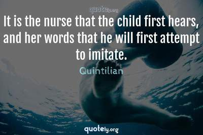 Photo Quote of It is the nurse that the child first hears, and her words that he will first attempt to imitate.