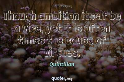 Photo Quote of Though ambition itself be a vice, yet it is often times the cause of virtues.