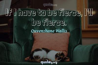 Photo Quote of If I have to be fierce, I'll be fierce.