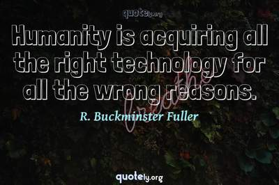 Photo Quote of Humanity is acquiring all the right technology for all the wrong reasons.