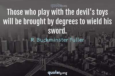 Photo Quote of Those who play with the devil's toys will be brought by degrees to wield his sword.