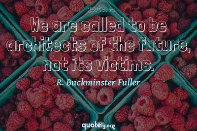Photo Quote of We are called to be architects of the future, not its victims.