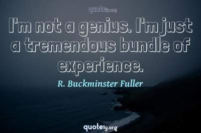 Photo Quote of I'm not a genius. I'm just a tremendous bundle of experience.