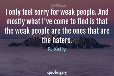 Photo Quote of I only feel sorry for weak people. And mostly what I've come to find is that the weak people are the ones that are the haters.