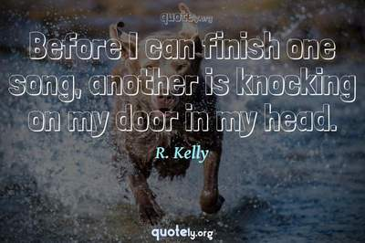 Photo Quote of Before I can finish one song, another is knocking on my door in my head.