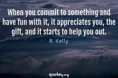 Photo Quote of When you commit to something and have fun with it, it appreciates you, the gift, and it starts to help you out.