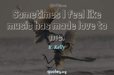 Photo Quote of Sometimes I feel like music has made love to me.