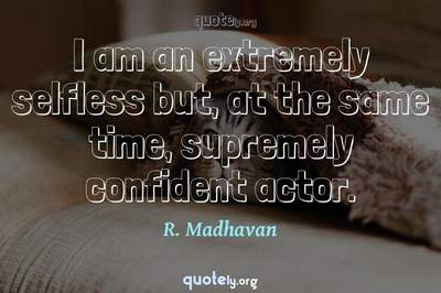 Photo Quote of I am an extremely selfless but, at the same time, supremely confident actor.
