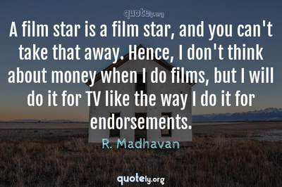 Photo Quote of A film star is a film star, and you can't take that away. Hence, I don't think about money when I do films, but I will do it for TV like the way I do it for endorsements.