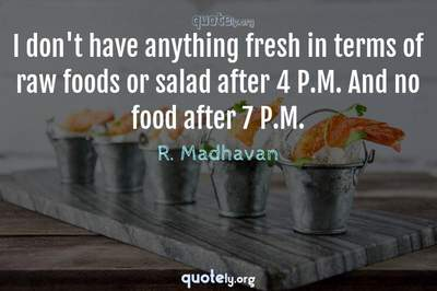 Photo Quote of I don't have anything fresh in terms of raw foods or salad after 4 P.M. And no food after 7 P.M.