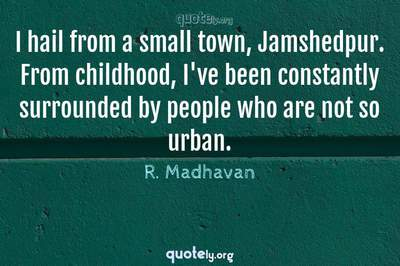 Photo Quote of I hail from a small town, Jamshedpur. From childhood, I've been constantly surrounded by people who are not so urban.