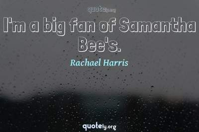Photo Quote of I'm a big fan of Samantha Bee's.