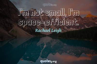 Photo Quote of I'm not small, I'm space-efficient.