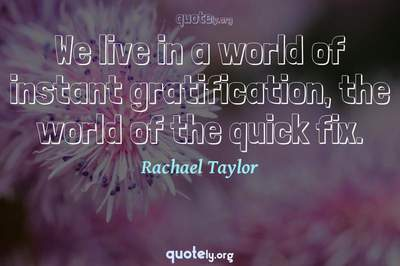 Photo Quote of We live in a world of instant gratification, the world of the quick fix.