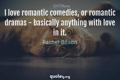 Photo Quote of I love romantic comedies, or romantic dramas - basically anything with love in it.