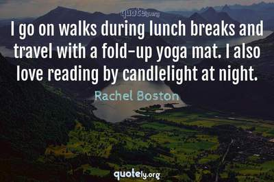 Photo Quote of I go on walks during lunch breaks and travel with a fold-up yoga mat. I also love reading by candlelight at night.