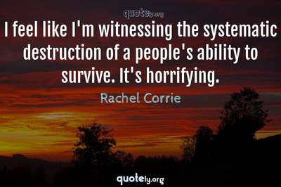 Photo Quote of I feel like I'm witnessing the systematic destruction of a people's ability to survive. It's horrifying.
