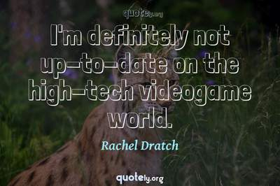 Photo Quote of I'm definitely not up-to-date on the high-tech videogame world.