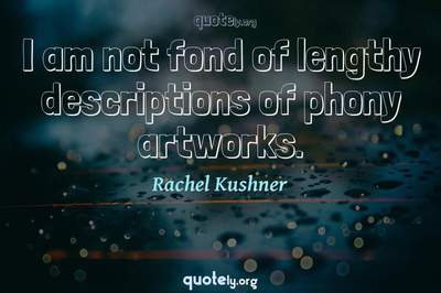 Photo Quote of I am not fond of lengthy descriptions of phony artworks.