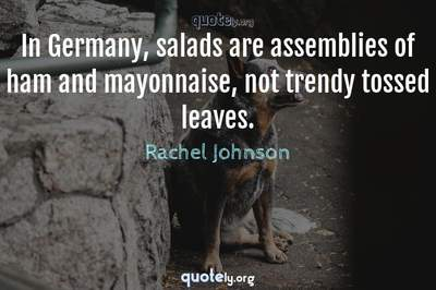 Photo Quote of In Germany, salads are assemblies of ham and mayonnaise, not trendy tossed leaves.