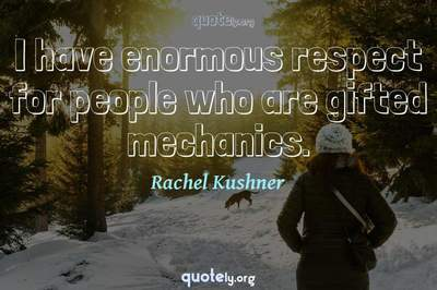 Photo Quote of I have enormous respect for people who are gifted mechanics.