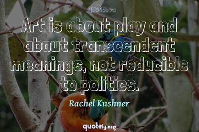Photo Quote of Art is about play and about transcendent meanings, not reducible to politics.