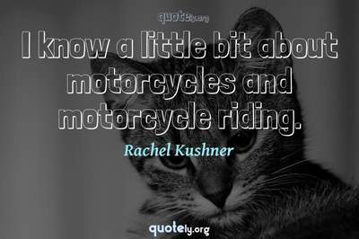 Photo Quote of I know a little bit about motorcycles and motorcycle riding.
