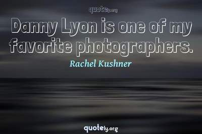 Photo Quote of Danny Lyon is one of my favorite photographers.
