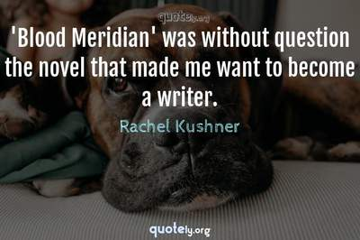 Photo Quote of 'Blood Meridian' was without question the novel that made me want to become a writer.