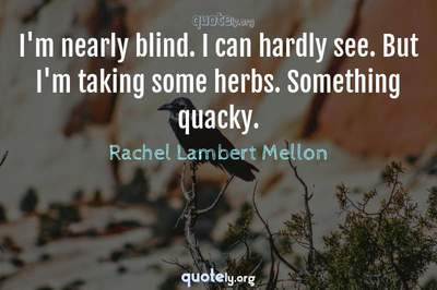 Photo Quote of I'm nearly blind. I can hardly see. But I'm taking some herbs. Something quacky.