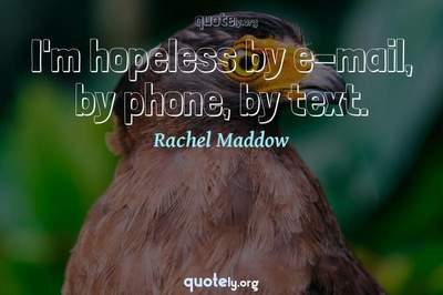Photo Quote of I'm hopeless by e-mail, by phone, by text.