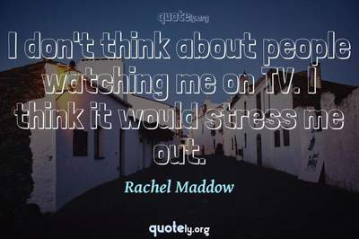 Photo Quote of I don't think about people watching me on TV. I think it would stress me out.