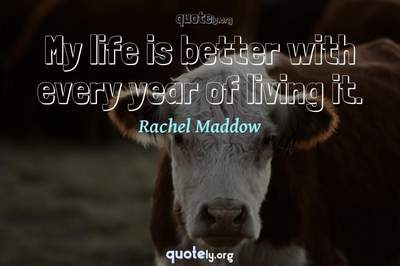 Photo Quote of My life is better with every year of living it.