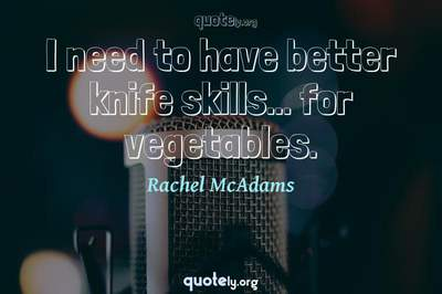 Photo Quote of I need to have better knife skills... for vegetables.