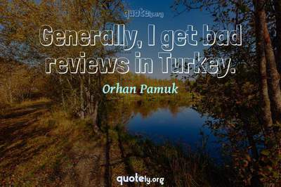Photo Quote of Generally, I get bad reviews in Turkey.