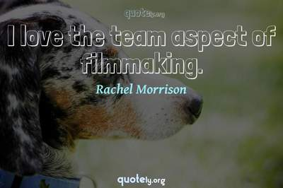 Photo Quote of I love the team aspect of filmmaking.