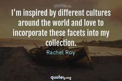 Photo Quote of I'm inspired by different cultures around the world and love to incorporate these facets into my collection.