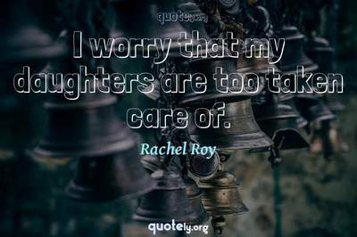 Photo Quote of I worry that my daughters are too taken care of.