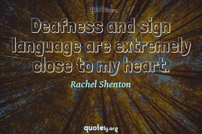 Photo Quote of Deafness and sign language are extremely close to my heart.