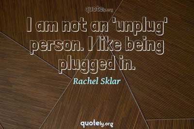 Photo Quote of I am not an 'unplug' person. I like being plugged in.