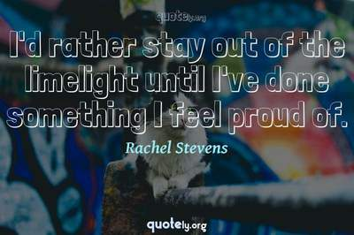 Photo Quote of I'd rather stay out of the limelight until I've done something I feel proud of.