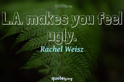 Photo Quote of L.A. makes you feel ugly.