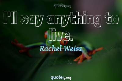 Photo Quote of I'll say anything to live.