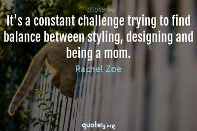 Photo Quote of It's a constant challenge trying to find balance between styling, designing and being a mom.