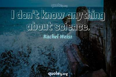 Photo Quote of I don't know anything about science.
