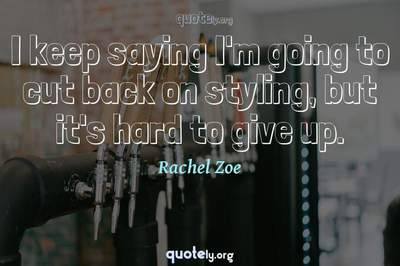 Photo Quote of I keep saying I'm going to cut back on styling, but it's hard to give up.