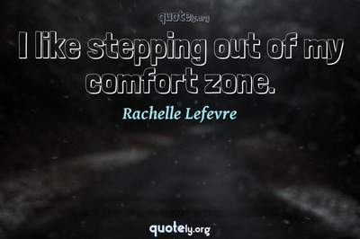 Photo Quote of I like stepping out of my comfort zone.