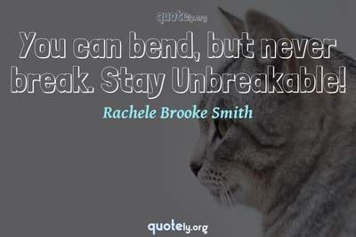Photo Quote of You can bend, but never break. Stay Unbreakable!