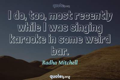Photo Quote of I do, too, most recently while I was singing karaoke in some weird bar.