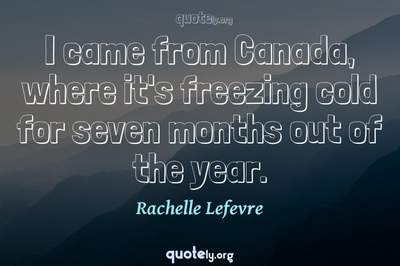 Photo Quote of I came from Canada, where it's freezing cold for seven months out of the year.